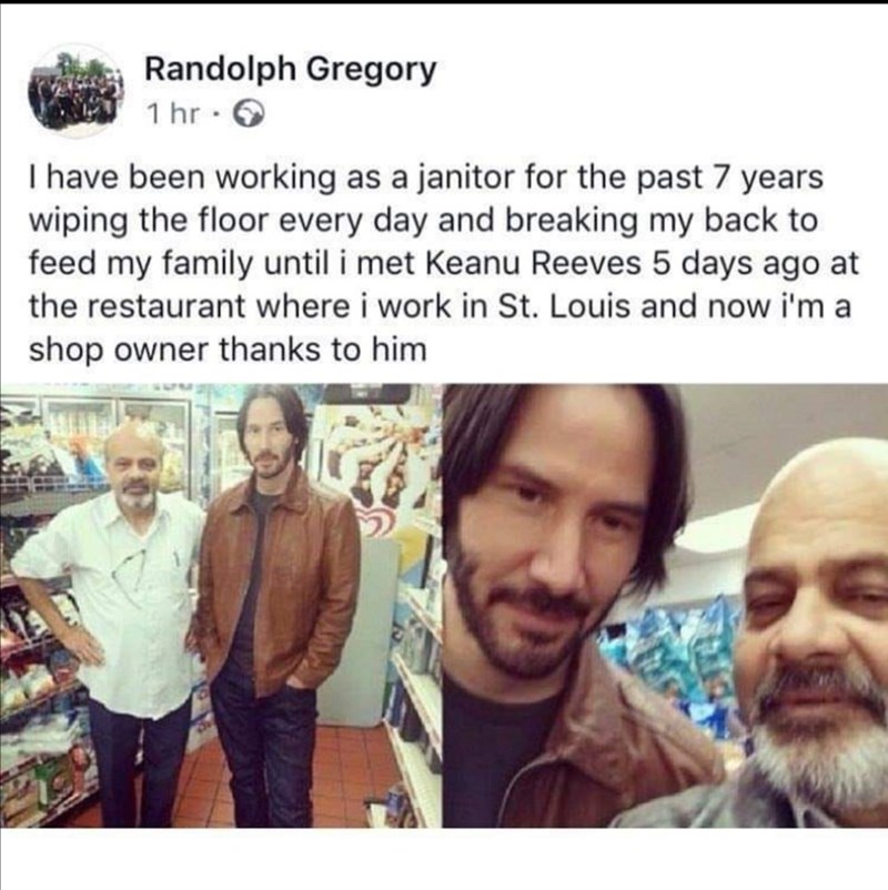 Face - Randolph Gregory 1 hr · 6 I have been working as a janitor for the past 7 years wiping the floor every day and breaking my back to feed my family until i met Keanu Reeves 5 days ago at the restaurant where i work in St. Louis and now i'm a shop owner thanks to him