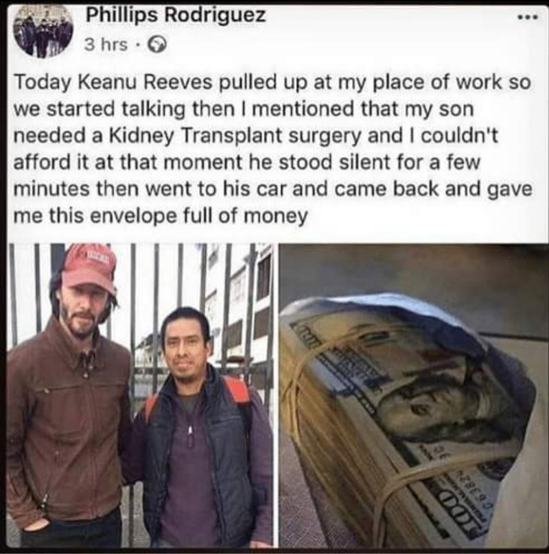 Text - Phillips Rodriguez 3 hrs Today Keanu Reeves pulled up at my place of work so we started talking then I mentioned that my son needed a Kidney Transplant surgery and I couldn't afford it at that moment he stood silent for a few minutes then went to his car and came back and gave me this envelope full of money ALY OOD 663824