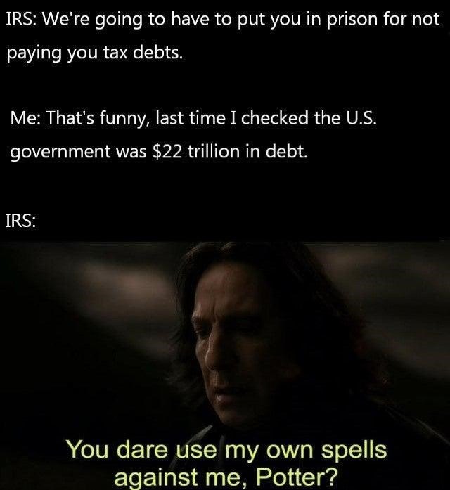 Text - IRS: We're going to have to put you in prison for not paying you tax debts. Me: That's funny, last time I checked the U.S. government was $22 trillion in debt. IRS: You dare use my own spells against me, Potter?