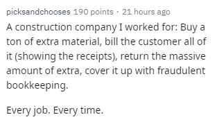 Text - picksandchooses 190 points · 21 hours ago A construction company I worked for: Buy a ton of extra material, bill the customer all of it (showing the receipts), return the massive amount of extra, cover it up with fraudulent bookkeeping. Every job. Every time.