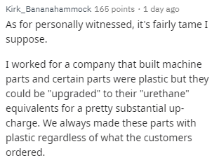 """Text - Kirk_Bananahammock 165 points · 1 day ago As for personally witnessed, it's fairly tame I suppose. I worked for a company that built machine parts and certain parts were plastic but they could be """"upgraded"""" to their """"urethane"""" equivalents for a pretty substantial up- charge. We always made these parts with plastic regardless of what the customers ordered."""