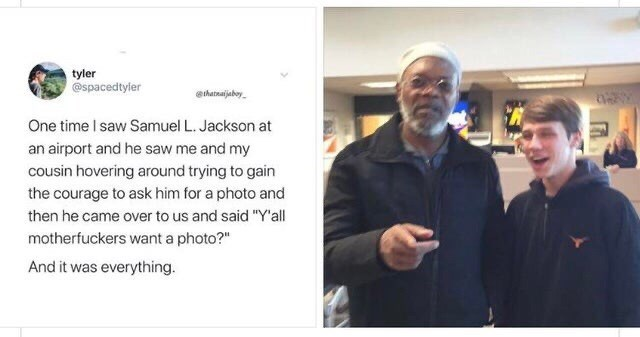 "Text - tyler @spacedtyler ethatnaijaboy One time I saw Samuel L. Jackson at an airport and he saw me and my cousin hovering around trying to gain the courage to ask him for a photo and then he came over to us and said ""Y'all motherfuckers want a photo?"" And it was everything."