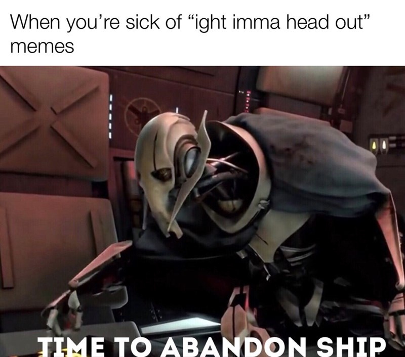 "Photo caption - When you're sick of ""ight imma head out"" memes TIME TO ABANDON SHIP"