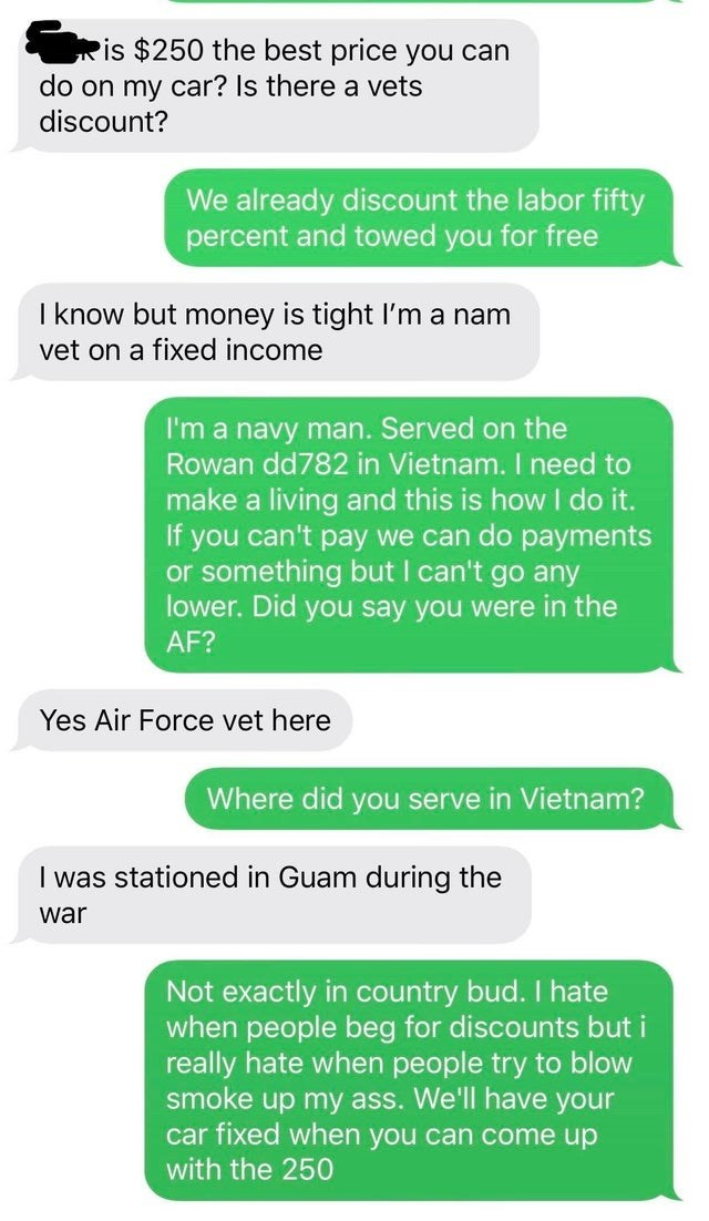 Text - is $250 the best price you can do on my car? Is there a vets discount? We already discount the labor fifty percent and towed you for free I know but money is tight I'm a nam vet on a fixed income I'm a navy man. Served on the Rowan dd782 in Vietnam. I need to make a living and this is how I do it. If you can't pay we can do payments or something but I can't go any lower. Did you say you were in the AF? Yes Air Force vet here Where did you serve in Vietnam? I was stationed in Guam during t