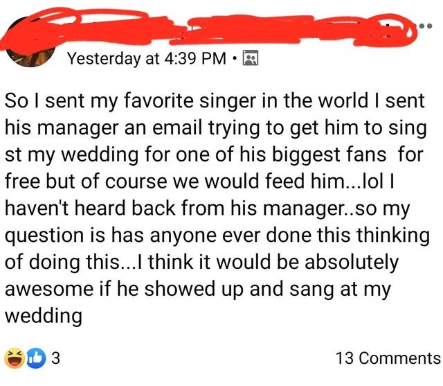 Text - Yesterday at 4:39 PM • A So I sent my favorite singer in the world I sent his manager an email trying to get him to sing st my wedding for one of his biggest fans for free but of course we would feed him...lol I haven't heard back from his manager..so my question is has anyone ever done this thinking of doing this... think it would be absolutely awesome if he showed up and sang at my wedding 3 13 Comments