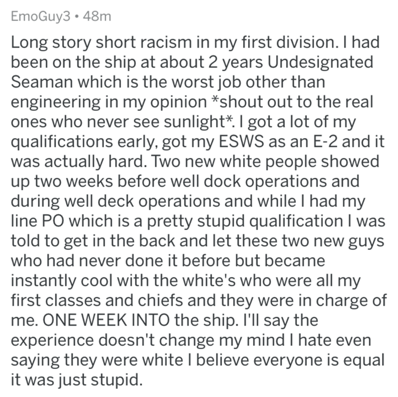 Text - EmoGuy3 • 48m Long story short racism in my first division. I had been on the ship at about 2 years Undesignated Seaman which is the worst job other than engineering in my opinion *shout out to the real ones who never see sunlight*. I got a lot of my qualifications early, got my ESWS as an E-2 and it was actually hard. Two new white people showed up two weeks before well dock operations and during well deck operations and while I had my line PO which is a pretty stupid qualification I was
