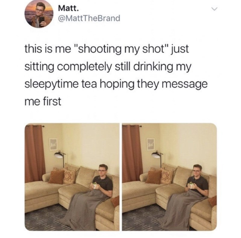 "Text - Matt. @MattTheBrand this is me ""shooting my shot"" just sitting completely still drinking my sleepytime tea hoping they message me first"