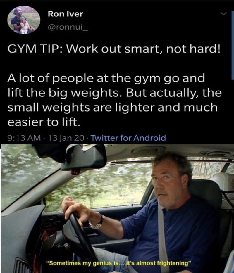 "Photo caption - Ron Iver @ronnui_ GYM TIP: Work out smart, not hard! A lot of people at the gym go and lift the big weights. But actually, the small weights are lighter and much easier to lift. 9:13 AM - 13 Jan 20 · Twitter for Android ""Sometimes my genius is... it's almost frightening"""