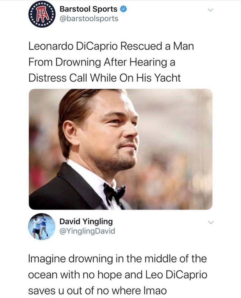 Text - Barstool Sports @barstoolsports Leonardo DiCaprio Rescued a Man From Drowning After Hearing a Distress Call While On His Yacht David Yingling @YinglingDavid Imagine drowning in the middle of the ocean with no hope and Leo DiCaprio saves u out of no where Imao