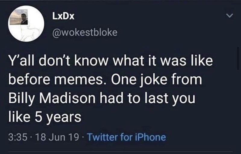 Text - LxDx @wokestbloke Y'all don't know what it was like before memes. One joke from Billy Madison had to last you like 5 years 3:35 · 18 Jun 19 · Twitter for iPhone