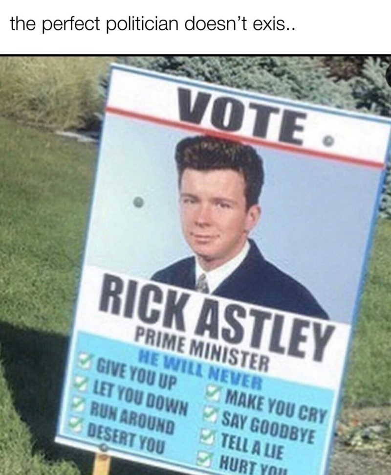 Poster - the perfect politician doesn't exis.. VOTE. RICK ASTLEY PRIME MINISTER HE WILL NEVER GIVE YOU UP LET YOU DOWN SAY GOODBYE RUN AROUND DESERT YOU MAKE YOU CRY TELL A LIE HURT YOU