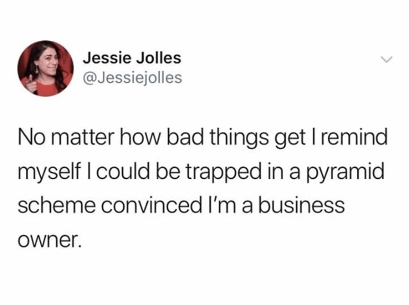 "Funny tweet that reads, ""No matter how bad things get I remind myself I could be trapped in a pyramid scheme convinced I'm a business owner"""
