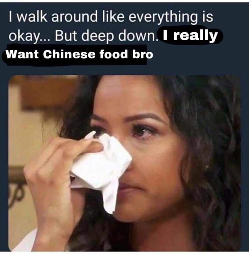 Face - I walk around like everything is okay... But deep down. I really Want Chinese food bro