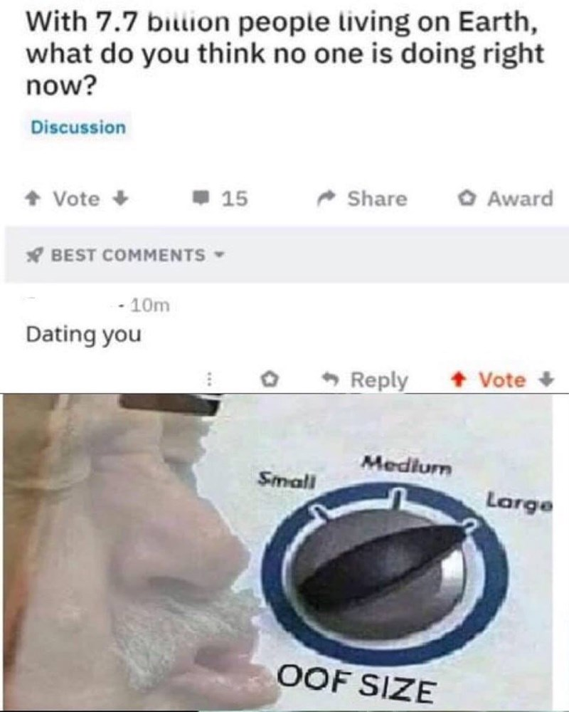 "Funny meme showing an Ask Reddit post that asks out of 7.7 billion people on earth, what is no one doing; someone replies ""dating you"""