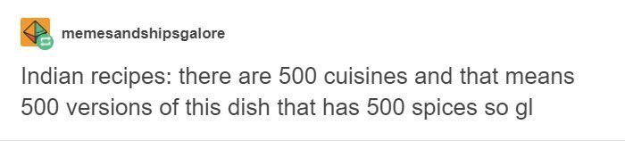 Text - memesandshipsgalore Indian recipes: there are 500 cuisines and that means 500 versions of this dish that has 500 spices so gl