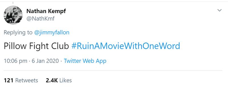 Text - Nathan Kempf @NathKmf Replying to @jimmyfallon Pillow Fight Club #RuinAMovieWithOneWord 10:06 pm · 6 Jan 2020 · Twitter Web App 2.4K Likes 121 Retweets