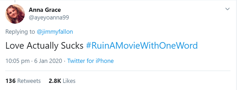 Text - Anna Grace @ayeyoanna99 Replying to @jimmyfallon Love Actually Sucks #RuinAMovieWithOneWord 10:05 pm · 6 Jan 2020 · Twitter for iPhone 136 Retweets 2.8K Likes