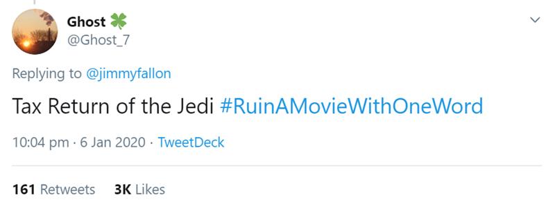 Text - Ghost @Ghost_7 Replying to @jimmyfallon Tax Return of the Jedi #RuinAMovieWithOneWord 10:04 pm · 6 Jan 2020 · TweetDeck 3K Likes 161 Retweets