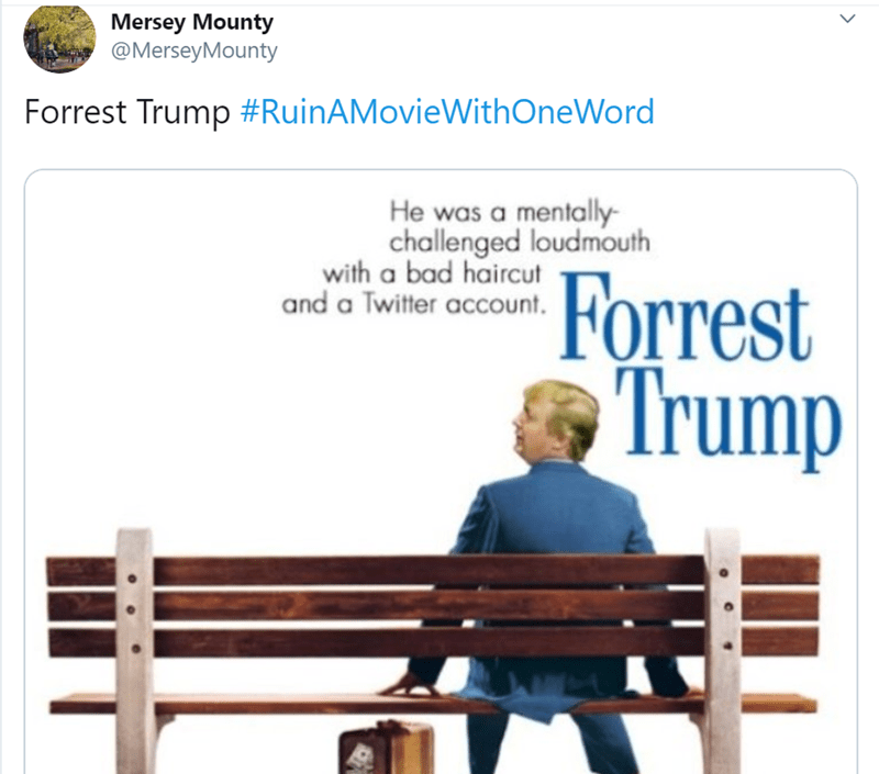 Bench - Mersey Mounty @MerseyMounty Forrest Trump #RuinAMovieWithOneWord He was a mentally- challenged loudmouth with a bad haircut and a Twitter account. Forrest Trump