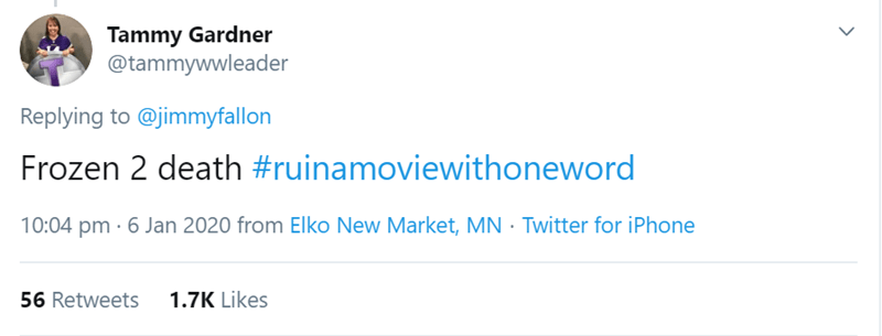 Text - Tammy Gardner @tammywwleader Replying to @jimmyfallon Frozen 2 death #ruinamoviewithoneword 10:04 pm · 6 Jan 2020 from Elko New Market, MN · Twitter for iPhone 1.7K Likes 56 Retweets