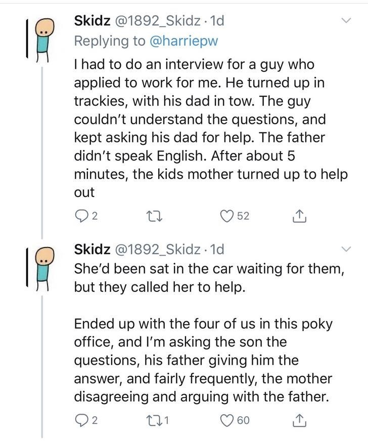 Text - Skidz @1892_Skidz · 1d Replying to @harriepw I had to do an interview for a guy who applied to work for me. He turned up in trackies, with his dad in tow. The guy couldn't understand the questions, and kept asking his dad for help. The father didn't speak English. After about 5 minutes, the kids mother turned up to help out 52 Skidz @1892_Skidz 1d She'd been sat in the car waiting for them, but they called her to help. Ended up with the four of us in this poky office, and I'm asking the s