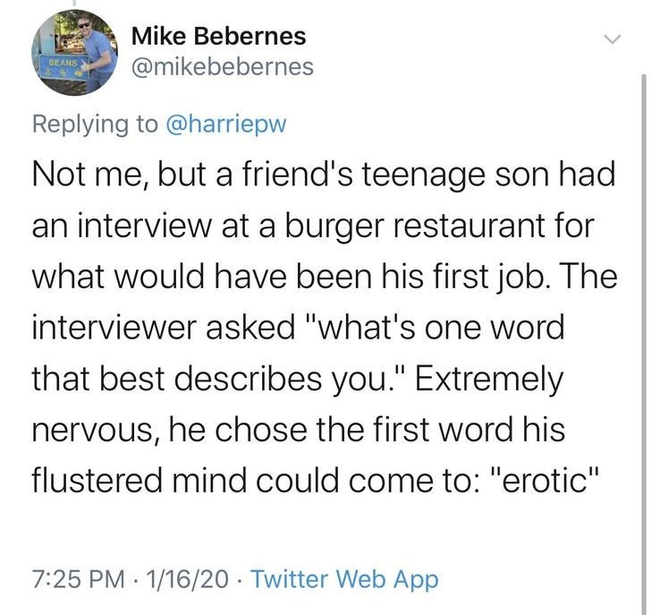 """Text - Mike Bebernes @mikebebernes BEANS Replying to @harriepw Not me, but a friend's teenage son had an interview at a burger restaurant for what would have been his first job. The interviewer asked """"what's one word that best describes you."""" Extremely nervous, he chose the first word his flustered mind could come to: """"erotic"""" 7:25 PM · 1/16/20 · Twitter Web App"""