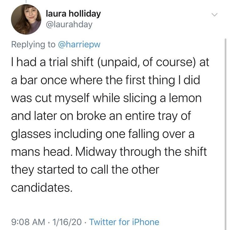 Text - laura holliday @laurahday Replying to @harriepw Thad a trial shift (unpaid, of course) at a bar once where the first thing I did was cut myself while slicing a lemon and later on broke an entire tray of glasses including one falling over a mans head. Midway through the shift they started to call the other candidates. 9:08 AM - 1/16/20 · Twitter for iPhone