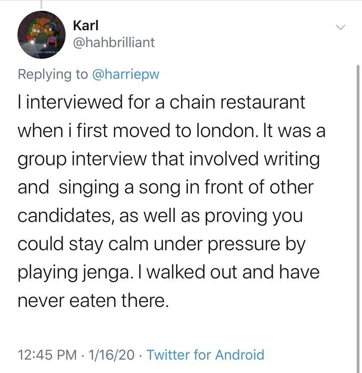 Text - Karl @hahbrilliant Replying to @harriepw Tinterviewed for a chain restaurant when i first moved to london. It was a group interview that involved writing and singing a song in front of other candidates, as well as proving you could stay calm under pressure by playing jenga. I walked out and have never eaten there. 12:45 PM · 1/16/20 · Twitter for Android