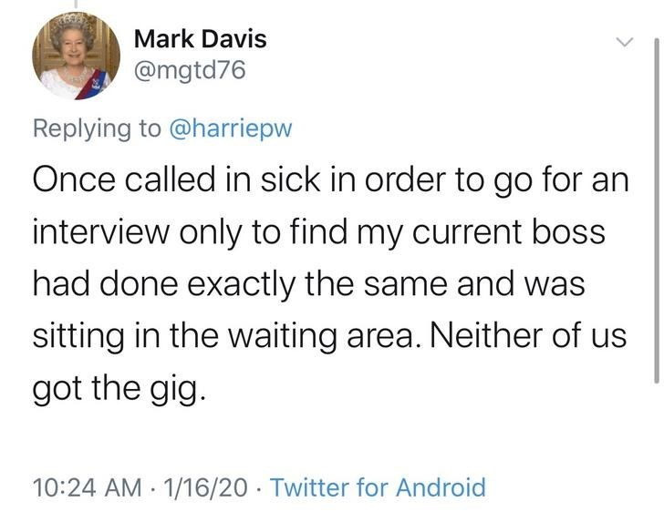 Text - Mark Davis @mgtd76 Replying to @harriepw Once called in sick in order to go for an interview only to find my current boss had done exactly the same and was sitting in the waiting area. Neither of us got the gig. 10:24 AM 1/16/20 · Twitter for Android