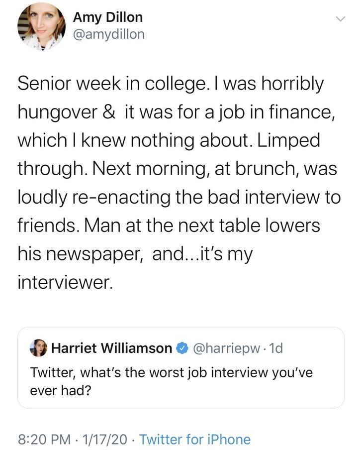 Text - Amy Dillon @amydillon Senior week in college. I was horribly hungover & it was for a job in finance, which I knew nothing about. Limped through. Next morning, at brunch, was loudly re-enacting the bad interview to friends. Man at the next table lowers his newspaper, and...it's my interviewer. Harriet Williamson O @harriepw 1d Twitter, what's the worst job interview you've ever had? 8:20 PM · 1/17/20 · Twitter for iPhone <>