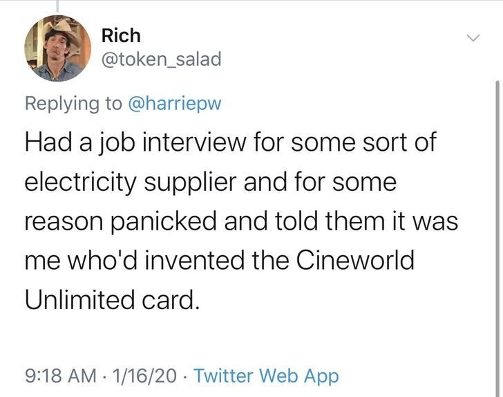 Text - Rich @token_salad Replying to @harriepw Had a job interview for some sort of electricity supplier and for some reason panicked and told them it was me who'd invented the Cineworld Unlimited card. 1/16/20 · Twitter Web App 9:18 AM