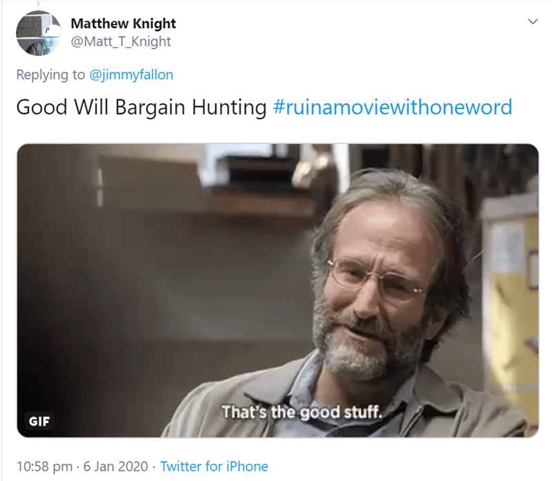 Text - Matthew Knight @Matt_T_Knight FED IS Replying to @jimmyfallon Good Will Bargain Hunting #ruinamoviewithoneword That's the good stuff. GIF 10:58 pm · 6 Jan 2020 · Twitter for iPhone