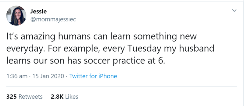 Text - Jessie @mommajessiec It's amazing humans can learn something new everyday. For example, every Tuesday my husband learns our son has soccer practice at 6. 1:36 am · 15 Jan 2020 · Twitter for iPhone 325 Retweets 2.8K Likes