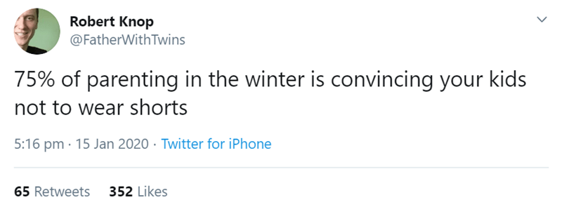 Text - Robert Knop @FatherWith Twins 75% of parenting in the winter is convincing your kids not to wear shorts 5:16 pm · 15 Jan 2020 · Twitter for iPhone 65 Retweets 352 Likes