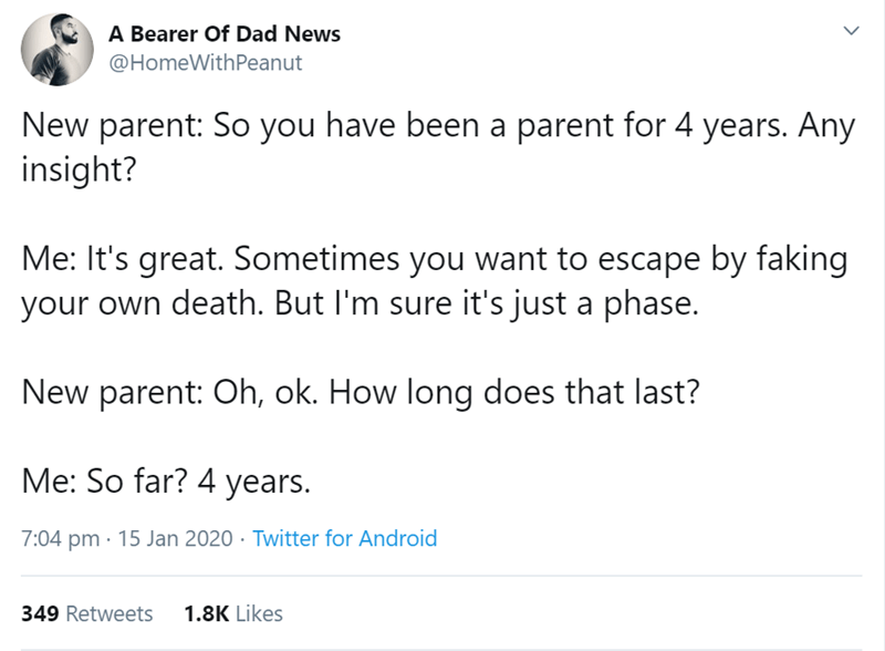 Text - A Bearer Of Dad News @HomeWithPeanut New parent: So you have been a parent for 4 years. Any insight? Me: It's great. Sometimes you want to escape by faking your own death. But I'm sure it's just a phase. New parent: Oh, ok. How long does that last? Me: So far? 4 years. 7:04 pm · 15 Jan 2020 · Twitter for Android 1.8K Likes 349 Retweets