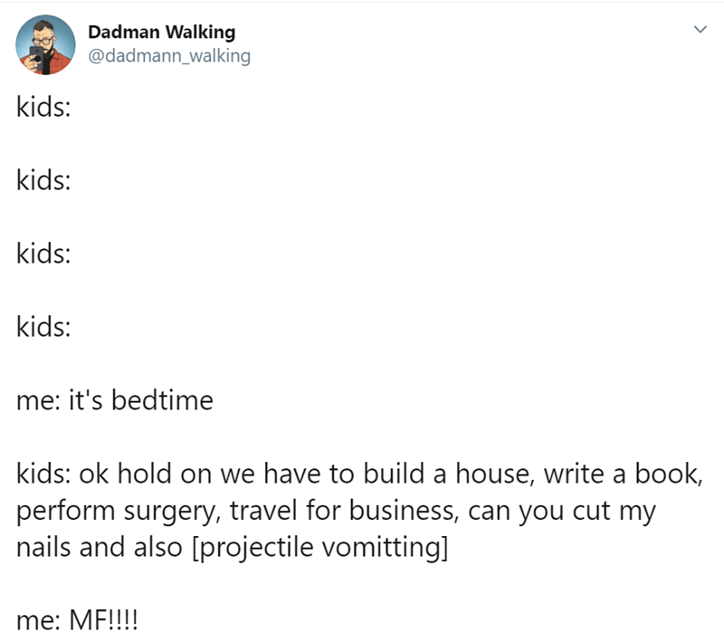 Text - Dadman Walking @dadmann_walking kids: kids: kids: kids: me: it's bedtime kids: ok hold on we have to build a house, write a book, perform surgery, travel for business, can you cut my nails and also [projectile vomitting] me: MF!!!!