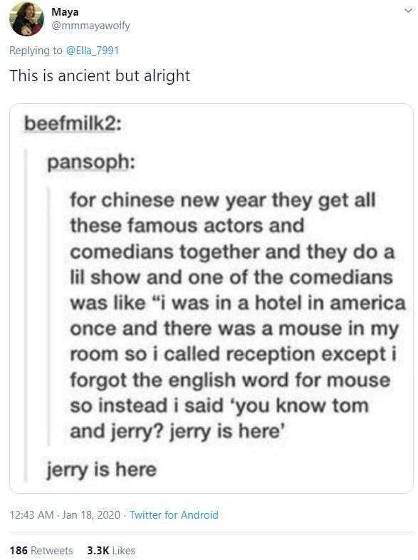 """Text - Maya @mmmayawolfy Replying to @Ella_7991 This is ancient but alright beefmilk2: pansoph: for chinese new year they get all these famous actors and comedians together and they do a lil show and one of the comedians was like """"i was in a hotel in america once and there was a mouse in my room so i called reception except i forgot the english word for mouse so instead i said 'you know tom and jerry? jerry is here' jerry is here 12:43 AM Jan 18, 2020 - Twitter for Android 186 Retweets 3.3K Like"""