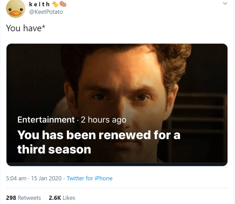 Text - keith @KeetPotato You have* Entertainment · 2 hours ago You has been renewed for a third season 5:04 am · 15 Jan 2020 · Twitter for iPhone 2.6K Likes 298 Retweets