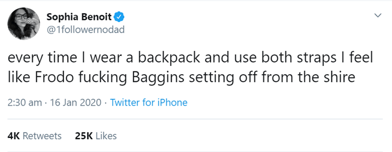 Text - Sophia Benoit O @1followernodad every time I wear a backpack and use both straps I feel like Frodo fucking Baggins setting off from the shire 2:30 am · 16 Jan 2020 · Twitter for iPhone 4K Retweets 25K Likes