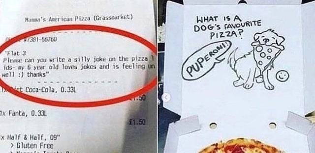 "Text - Manaa's Aner ican Pizza (Grassearket) WHAT IS A DOG'S FAVOURITE PIZZAP 1391-56760 ""Flat 3 Please can you write a silly joke on the pizza 1 ids- my 6 year old loves jokes and is feeling un well :) thanks"" PUPERONI iet Coca-Cola, 0.33L 1x Fanta, 0.33L £1.50 x Half & Half, 09"" > Gluten Free"