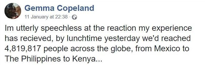 Text - Gemma Copeland 11 January at 22:38 - 6 Im utterly speechless at the reaction my experience has recieved, by lunchtime yesterday we'd reached 4,819,817 people across the globe, from Mexico to The Philippines to Kenya...