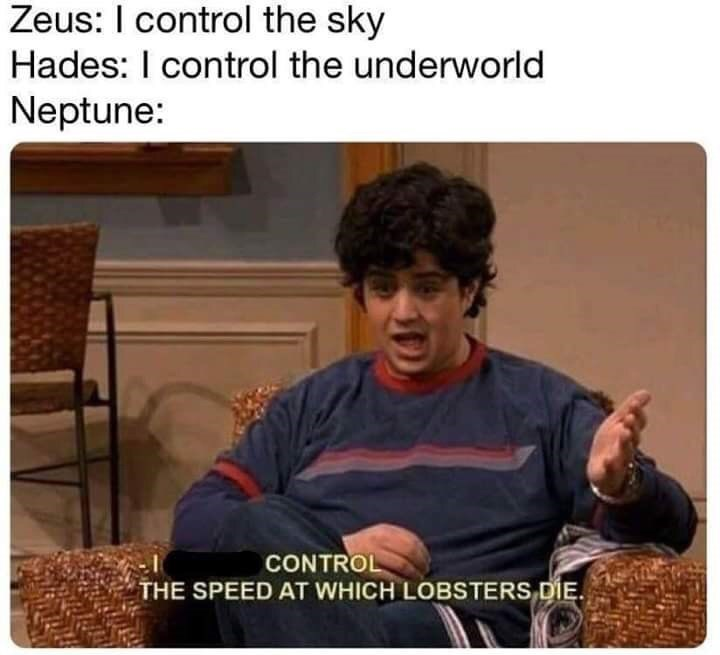 Text - Zeus: I control the sky Hades: I control the underworld Neptune: CONTROL THE SPEED AT WHICH LOBSTERS DIE.