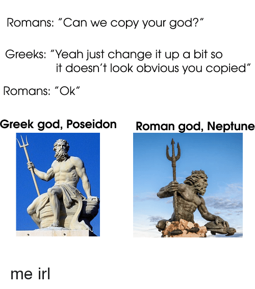 "Text - Romans: ""Can we copy your god?"" Greeks: ""Yeah just change it up a bit so it doesn't look obvious you copied"" Romans: ""Ok"" Greek god, Poseidon Roman god, Neptune me irl"