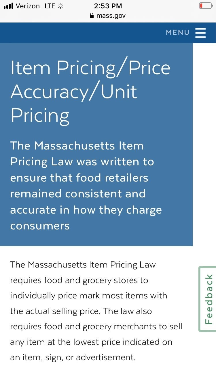 Text - .ll Verizon LTE * 2:53 PM A mass.gov MENU Item Pricing/Price Accuracy/Unit Pricing The Massachusetts Item Pricing Law was written to ensure that food retailers remained consistent and accurate in how they charge consumers The Massachusetts Item Pricing Law requires food and grocery stores to individually price mark most items with the actual selling price. The law also requires food and grocery merchants to sell any item at the lowest price indicated on an item, sign, or advertisement. Fe