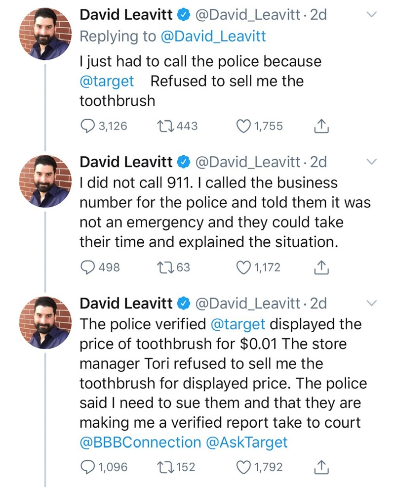 Text - David Leavitt O @David_Leavitt · 2d Replying to @David_Leavitt I just had to call the police because @target Refused to sell me the toothbrush O 3,126 27443 1,755 @David_Leavitt 2d I did not call 911. I called the business number for the police and told them it was not an emergency and they could take their time and explained the situation. David Leavitt ♡ 1,172 2763 498 @David_Leavitt · 2d The police verified @target displayed the price of toothbrush for $0.01 The store David Leavitt O m