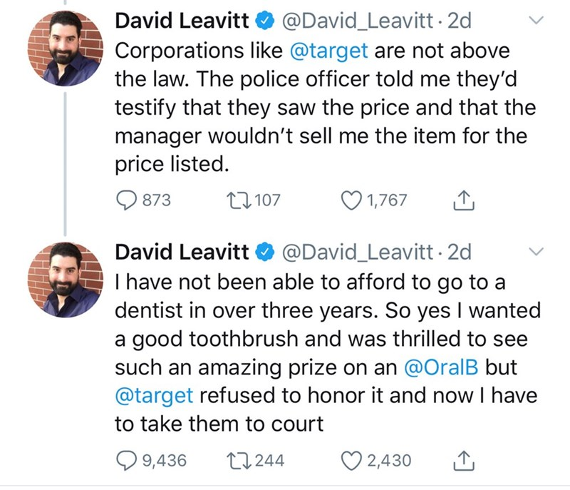 Text - David Leavitt O @David_Leavitt · 2d Corporations like @target are not above the law. The police officer told me they'd testify that they saw the price and that the manager wouldn't sell me the item for the price listed. Q 873 27 107 1,767 David Leavitt O @David_Leavitt 2d I have not been able to afford to go to a dentist in over three years. So yes I wanted a good toothbrush and was thrilled to see such an amazing prize on an @OralB but @target refused to honor it and now I have to take t