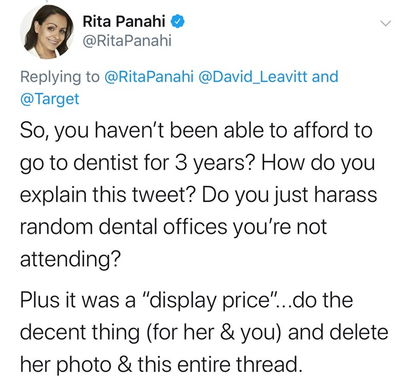 "Text - Rita Panahi @RitaPanahi Replying to @RitaPanahi @David_Leavitt and @Target So, you haven't been able to afford to go to dentist for 3 years? How do you explain this tweet? Do you just harass random dental offices you're not attending? Plus it was a ""display price""...do the decent thing (for her & you) and delete her photo & this entire thread."