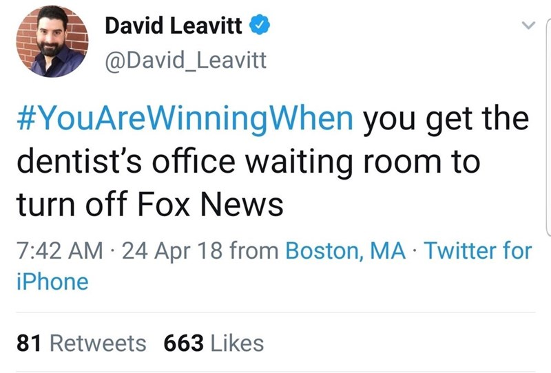 Text - David Leavitt O @David_Leavitt #YouAreWinningWhen you get the dentist's office waiting room to turn off Fox News 7:42 AM · 24 Apr 18 from Boston, MA · Twitter for iPhone 81 Retweets 663 Likes