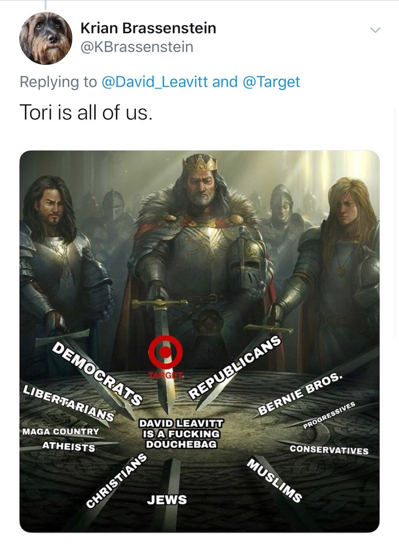Poster - Krian Brassenstein @KBrassenstein Replying to @David_Leavitt and @Target Tori is all of us. DEMOCRATS ARGI LIBERTARIANS REPUBLICANS BERNIE BROS. DAVID LEAVITT IS A FUCKING DOUCHEBAG MAGA COUNTRY PROGRESSIVES ATHEISTS CONSERVATIVES CHRISTIANS JEWS MUSLIMS