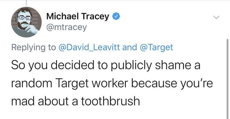Text - Michael Tracey O @mtracey Replying to @David_Leavitt and @Target So you decided to publicly shame a random Target worker because you're mad about a toothbrush